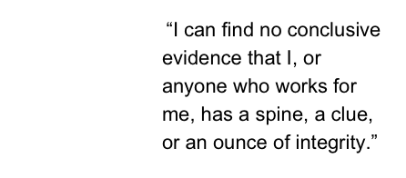 """I can find no conclusive evidence that I, or anyone who works for me, has a spine, a clue, or an ounce of integrity."""